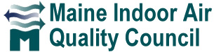 Maine Indoor Air Quality Council is an interdisciplinary, non-profit, non-partisan organization, with a diverse membership of physicians & nurses, engineers, maintenance managers, lawyers, toxicologists, insurers, industrial hygienists, respiratory therapists, educators, architects, legislators, and public policy decision-makers.
